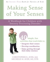 Making Sense of Your Senses - A Workbook for Children with Sensory Processing Disorder ebook by Christopher Auer, MA,Michelle Auer, MS, OTR