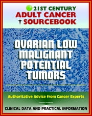21st Century Adult Cancer Sourcebook: Ovarian Low Malignant Potential Tumors - Clinical Data for Patients, Families, and Physicians ebook by Progressive Management