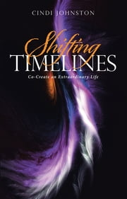 Shifting Timelines - Co-Create an Extraordinary Life ebook by Cindi Johnston