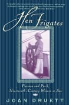 Hen Frigates - Passion and Peril, Nineteenth-Century Women at Sea eBook by Joan Druett