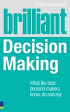 Brilliant Decision Making - What the best decision makers know, do and say ebook by Robbie Steinhouse