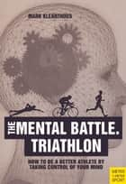 The Mental Battle Triathlon - How To Be A Better Athlete By Taking Control Of Your Mind ebook by Mark Kleanthous