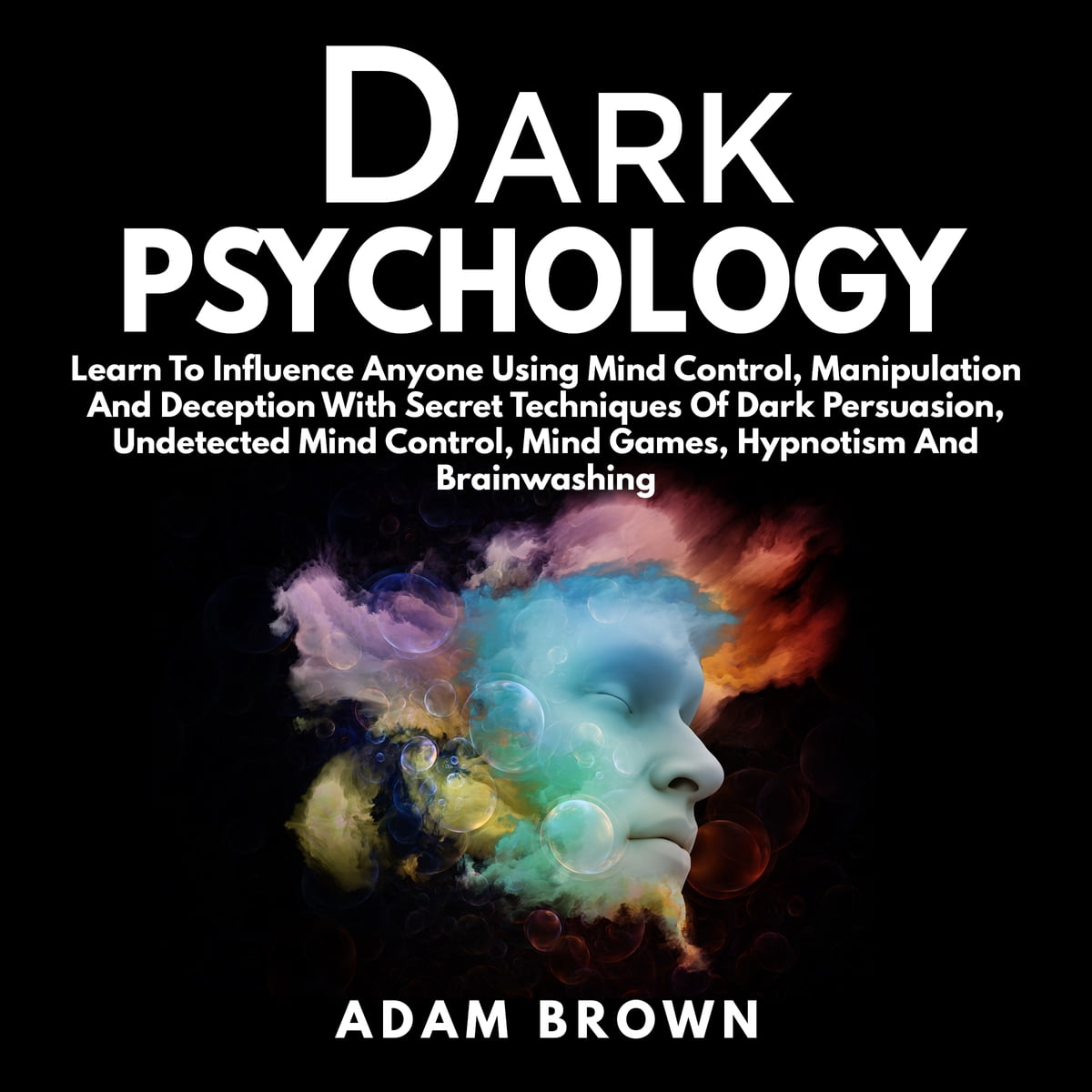 Dark Psychology: Learn To Influence Anyone Using Mind Control, Manipulation  And Deception With Secret Techniques Of Dark Persuasion audiobook by Adam