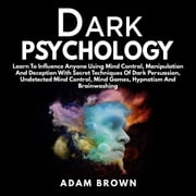 Dark Psychology: Learn To Influence Anyone Using Mind Control, Manipulation And Deception With Secret Techniques Of Dark Persuasion audiobook by Adam Brown