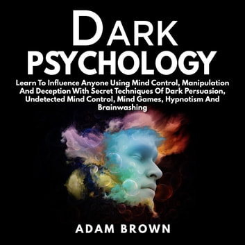 Dark Psychology: Learn To Influence Anyone Using Mind Control, Manipulation And Deception With Secret Techniques Of Dark Persuasion, Undetected Mind Control, Mind Games, Hypnotism And Brainwashing audiobook by Adam Brown