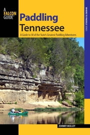 Paddling Tennessee - A Guide to 38 of the State's Greatest Paddling Adventures ebook by Johnny Molloy