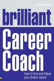 Brilliant Career Coach - How to find and follow your dream career ebook by Sophie Rowan