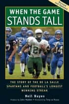 When the Game Stands Tall - The Story of the De La Salle Spartans and Football's Longest Winning Streak ebook by Neil Hayes, John Madden, Tony La Russa,...
