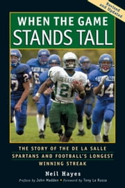 When the Game Stands Tall - The Story of the De La Salle Spartans and Football's Longest Winning Streak ebook by Neil Hayes,John Madden,Tony La Russa,Bob Larson