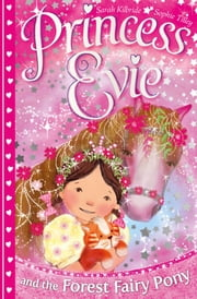 Princess Evie: The Forest Fairy Pony ebook by Sarah Kilbride,Sophie Tilley
