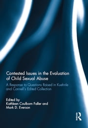 Contested Issues in the Evaluation of Child Sexual Abuse - A Response to Questions Raised in Kuehnle and Connell's Edited Collection ebook by