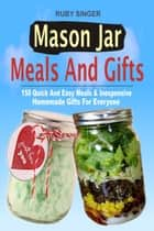 Mason Jar Meals And Gifts: 150 Quick And Easy Meals & Inexpensive Homemade Gifts For Everyone ebook by Ruby Singer
