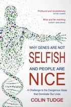 Why Genes Are Not Selfish and People Are Nice - A Challenge to the Dangerous Ideas that Dominate our Lives ebook by Colin Tudge