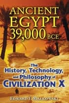 Ancient Egypt 39,000 BCE: The History, Technology, and Philosophy of Civilization X - The History, Technology, and Philosophy of Civilization X ebook de Edward F. Malkowski