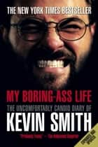 My Boring-Ass Life (Revised Edition) - The Uncomfortably Candid Diary of Kevin Smith ebook by Kevin Smith