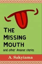 The Missing Mouth and Other Ananse Stories ebook by A. Sakyiama