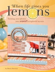 When Life Gives You Lemons: Turning Sour Photos Into Sweet Scrapbook Layouts ebook by Sherry Steveson