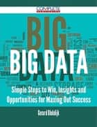 Big Data - Simple Steps to Win, Insights and Opportunities for Maxing Out Success ebook by Gerard Blokdijk