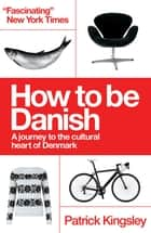 How to be Danish - A journey to the cultural heart of Denmark ebook by Patrick Kingsley