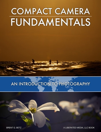 Compact Camera Fundamentals - An Introduction To Photography eBook by Brent Betz