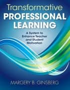 Transformative Professional Learning - A System to Enhance Teacher and Student Motivation ebook by Dr. Margery B. Ginsberg