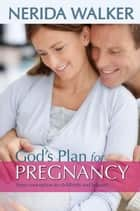 God's Plan for Pregnancy - From Conception to Childbirth and Beyond! ebook by Nerida Walker
