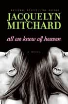 All We Know of Heaven ebook by Jacquelyn Mitchard