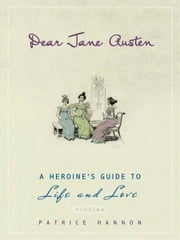 Dear Jane Austen - A Heroine's Guide to Life and Love ebook by Patrice Hannon