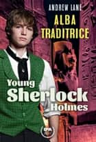 Alba traditrice. Young Sherlock Holmes eBook by Andrew Lane