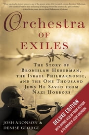Orchestra of Exiles Deluxe - The Story of Bronislaw Huberman, the Israel Philharmonic, and the One Thousand Jews He Saved from Nazi Horrors ebook by Josh Aronson,Denise George