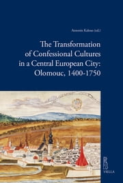 The Transformation of Confessional Cultures in a Central European City: Olomouc, 1400-1750 ebook by Autori Vari