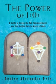 The Power of 1(0) - A Guide to Living the Ten Commandments and the Golden Rule in Modern Times ebook by Denise Alexander Pyle