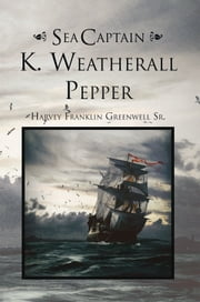 Sea Captain K. Weatherall Pepper ebook by Harvey Franklin Greenwell Sr.