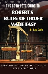 The Complete Guide to Robert's Rules of Order Made Easy: Everything You Need to Know Explained Simply ebook by Cook, Rita