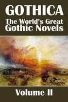 Gothica: The World's Great Gothic Novels Volume II ebook by Various