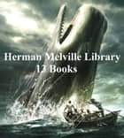 Herman Melville Library: 13 Books ebook by Herman Melville