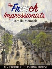 The French Impressionists ebook by Camille Mauclair