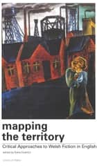 Mapping the Territory - Critical Approaches to Welsh Fiction in English ebook by Katie Gramich