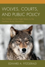 Wolves, Courts, and Public Policy - The Children of the Night Return to the Northern Rocky Mountains ebook by Edward A. Fitzgerald