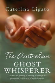 The Australian Ghost Whisperer - The True Life Journey of Healings, Hauntings and Paranormal Experiences of a Gifted Psychic ebook by Caterina Ligato