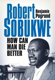 Robert Sobukwe - How Can Man Die Better ebook by Benjamin Pogrund
