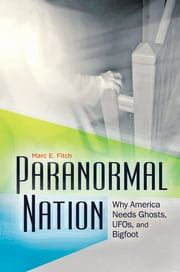 Paranormal Nation - Why America Needs Ghosts, UFOs, and Bigfoot ebook by Marc E. Fitch