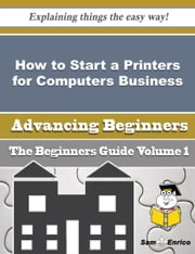 How to Start a Printers for Computers Business (Beginners Guide) ebook by Eddie Fortenberry,Sam Enrico