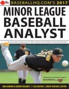 2017 Minor League Baseball Analyst ebook by Jeremy Deloney, Rob Gordon, Brent Hershey