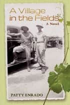 A Village In The Fields, A Novel ebook by Patty Enrado
