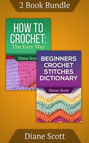 "(2 Book Bundle) ""How To Crochet"" & ""Beginners Crochet Stitches Dictionary"" - Learn How To Crochet, #4 ebook by Diane Scott"