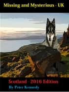 Missing and Mysterious - UK - Scotland - 2016 Edition ebook by Peter Kennedy