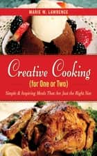 Creative Cooking for One or Two - Simple & Inspiring Meals That Are Just the Right Size ebook by Marie W. Lawrence