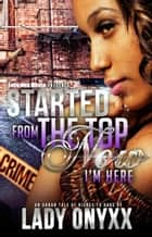 Started From The Top Now I'm Here - Started From The Top, #1 ebook by Lady Onyxx