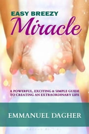 Easy Breezy Miracle - A Powerful, Exciting & Simple Guide to Creating an Extraordinary Life ebook by Emmanuel Dagher